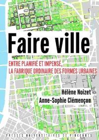 Faire ville : entre planifié et impensé, la fabrique ordinaire des formes urbaines