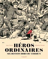 Héros ordinaires : six destins hors du commun : Dashrath Manjhi, Hiroo Onoda, Ferdinand Cheval, Siméon le Stylite, Antoine de Tounens, Hachiko