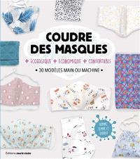 Coudre des masques : + écologique, + économique, + confortable : 30 modèles main ou machine, homme, femme et enfant