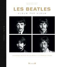 Les Beatles : album par album, 1963-1970 : leur musique racontée par les experts et les témoins de l'époque
