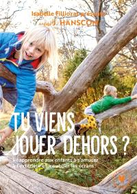 Tu viens jouer dehors ? : réapprendre aux enfants à s'amuser à l'extérieur et à oublier les écrans