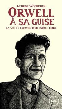 Orwell, à sa guise  : la vie et l'œuvre d'un esprit libre