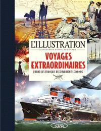 L'Illustration, le plus grand journal de l'époque : voyages extraordinaires : quand les français découvraient le monde, 1870-1939