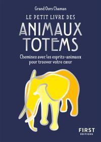 Le petit livre des animaux totem : cheminez avec les esprits-animaux pour trouver votre coeur
