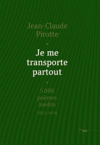Je me transporte partout : 5.000 poèmes inédits (2012-2014)