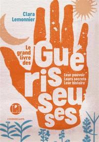 Le grand livre des guérisseuses : leurs pouvoirs, leurs secrets, leur histoire