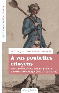 A vos poubelles citoyens ! : environnement urbain, salubrité publique et investissement civique (Paris, XVI-XVIIIe siècle)
