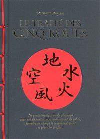 Le traité des cinq roues : nouvelle traduction du classique sur l'art de maîtriser le maniement du sabre, prendre en charge le commandement et gérer les conflits