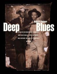 Deep blues : du delta du Mississippi à Chicago, des Etats-Unis au reste du monde : une histoire culturelle et musicale du blues