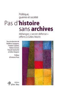 Pas d'histoire sans archives : politique, guerres et société : mélanges secret défense offerts à Gilles Morin