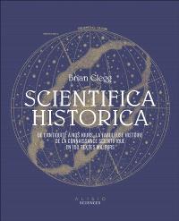 Scientifica historica : de l'Antiquité à nos jours, la fabuleuse histoire de la connaissance scientifique en 150 textes majeurs