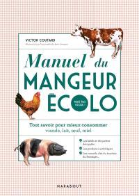 Manuel du mangeur écolo mais pas veggie ! : tout savoir pour mieux consommer viande, lait, oeuf, miel
