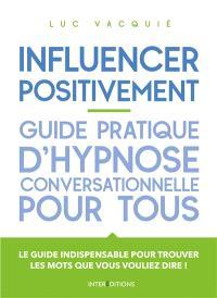 Influencer positivement : guide pratique d'hypnose conversationnelle pour tous