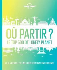 Où partir ? : le top 500 de Lonely Planet : le classement des meilleures destinations du monde