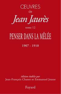 Oeuvres de Jean Jaurès. Volume 12, Penser dans la mêlée (octobre 1907-mai 1910)