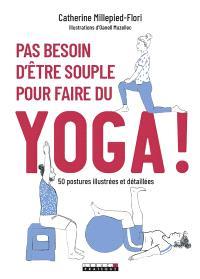 Pas besoin d'être souple pour faire du yoga ! : 50 postures illustrées et détaillées