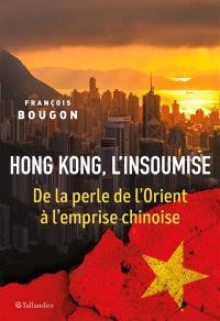Hong Kong, l'insoumise : de la perle de l'Orient à l'emprise chinoise