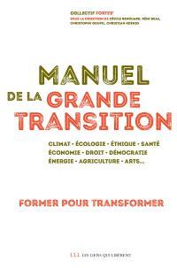Manuel de la grande transition : former pour transformer : climat, écologie, éthique, santé, économie, droit, démocratie, énergie, agriculture, arts...