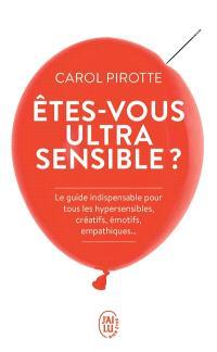 Etes-vous ultrasensible ? : le guide indispensable pour tous les hypersensibles, créatifs, émotifs, empathiques...