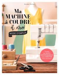 Ma machine à coudre et moi : mode d'emploi : toutes les bases indispensables pour débuter sans accrocs !