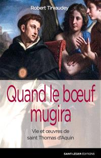 Quand le boeuf mugira : vie et oeuvres de saint Thomas d'Aquin