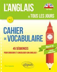L'anglais de tous les jours : cahier de vocabulaire, 45 séquences pour enrichir et consolider son anglais ! : objectif B2, niveau indépendant