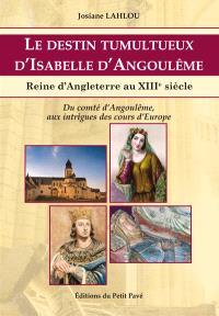 Le destin tumultueux d'Isabelle d'Angoulême : reine d'Angleterre au XIIIe siècle : du comté d'Angoulême aux intrigues des cours d'Europe