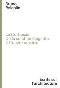 Le Corbusier, de la solution élégante à l'oeuvre ouverte : écrits sur l'architecture