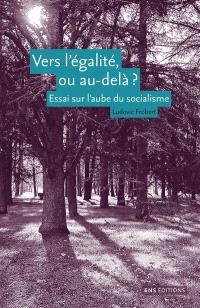 Vers l'égalité, ou au-delà ? : essai sur l'aube du socialisme