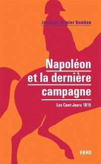 Napoléon et la dernière campagne : les Cent-Jours : 1815