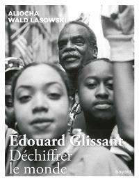 Edouard Glissant : déchiffrer le monde