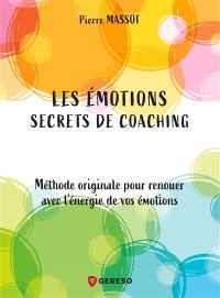 Les émotions : secrets de coaching : méthode originale pour renouer avec l'énergie de vos émotions