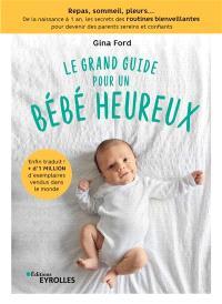 Le grand guide pour un bébé heureux : repas, sommeil, pleurs... : de la naissance à 1 an, les secrets des routines bienveillantes pour devenir des parents sereins et confiants