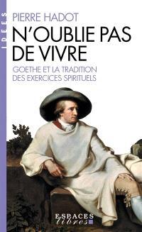 N'oublie pas de vivre : Goethe et la tradition des exercices spirituels