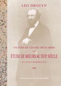 Un coin de l'Entre-deux-Mers ou Etude de moeurs au XVIIe siècle en pays bordelais : 1888