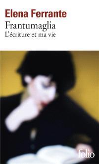 Frantumaglia : l'écriture et ma vie : papiers 1991-2003, cartes 2003-2007, lettres 2011-2016
