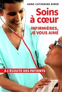 Soins à coeur : infirmières, je vous aime : à l'écoute des patients