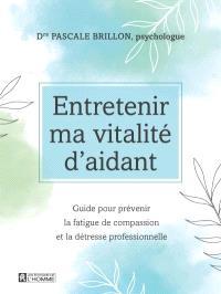 Entretenir ma vitalité d'aidant  : guide pour prévenir la fatigue de compassion et la détresse professionnelle