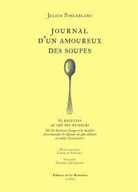 Journal d'un amoureux des soupes : 60 recettes au gré des humeurs : où l'on découvre l'usage et la manière d'accommoder les légumes les plus délicats en toutes circonstances