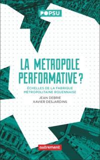 La métropole performative ? : échelles de la fabrique métropolitaine rouennaise