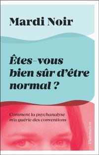 Etes-vous bien sûr d'être normal ? : comment la psychanalyse m'a guérie des conventions