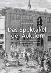 Das Spektakel der Auktion : die Gründung des Hôtel Drouot und die Entwicklung des Pariser Kunstmarkts im 19. Jahrhundert
