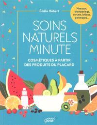 Soins naturels minute : cosmétiques à partir de produits du placard : masques, shampooings, sérums, lotions, gommages...