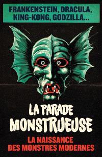 La parade monstrueuse : la naissance des monstres modernes : Frankenstein, Dracula, King-Kong, Godzilla...