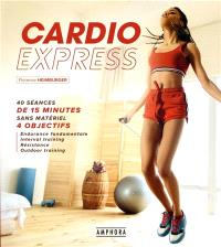 Cardio express : 40 séances de 15 minutes sans matériel, 4 objectifs : endurance fondamentale, interval training, résistance, outdoor training