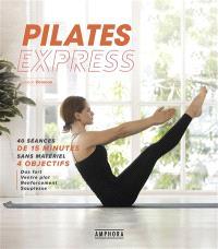 Pilates express : 40 séances de 15 minutes sans matériel : 4 objectifs, abdos renforcés et ventre plat, dos fort et souple, fesses et jambes toniques, souplesse du corps