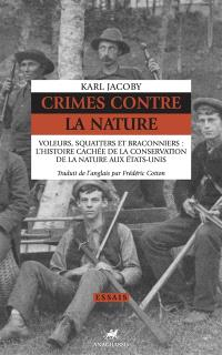 Crimes contre la nature : voleurs, squatters et braconniers : l'histoire cachée de la conservation de la nature aux Etats-Unis