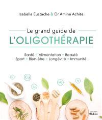 Le grand guide de l'oligothérapie : santé, alimentation, beauté, sport, bien-être, longévité, immunité