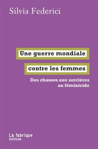 Une guerre mondiale contre les femmes : des chasses aux sorcières au féminicide