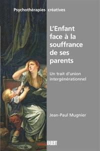 L'enfant face à la souffrance de ses parents : un trait d'union intergénérationnel